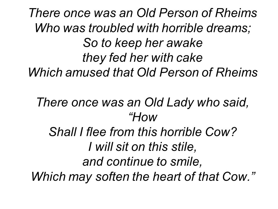 There once was an Old Person of Rheims Who was troubled with horrible dreams; So to keep her awake they fed her with cake Which amused that Old Person of Rheims There once was an Old Lady who said, How Shall I flee from this horrible Cow.