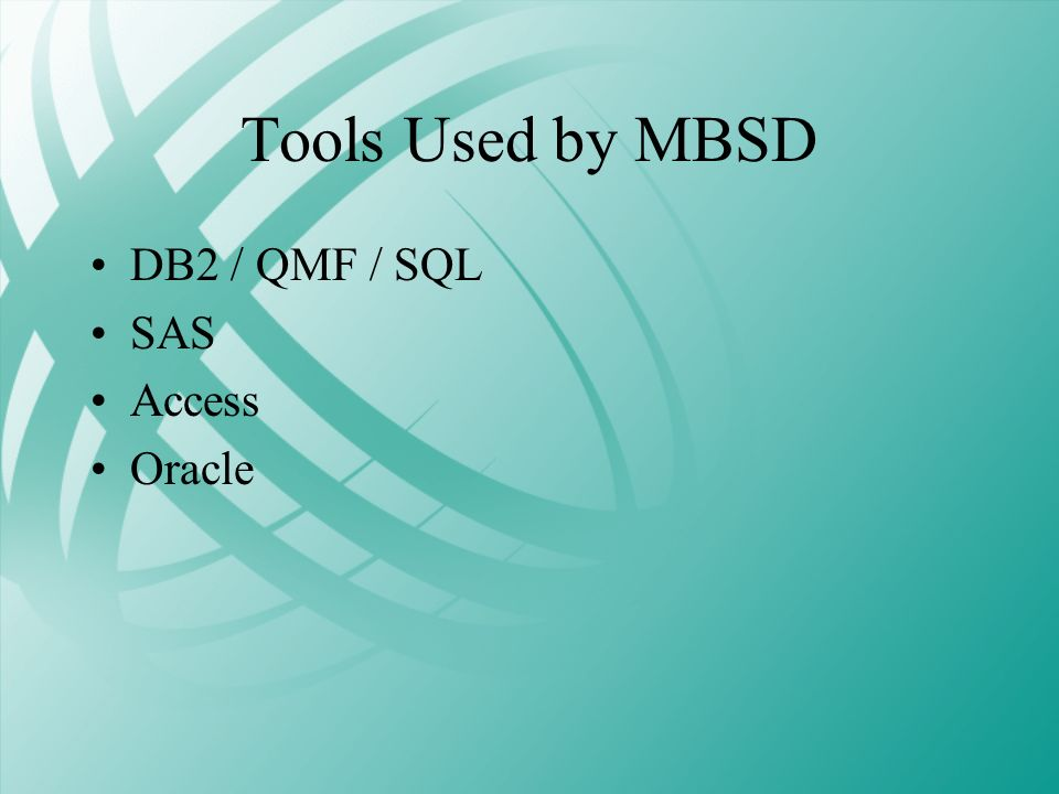 Tools Used by MBSD DB2 / QMF / SQL SAS Access Oracle