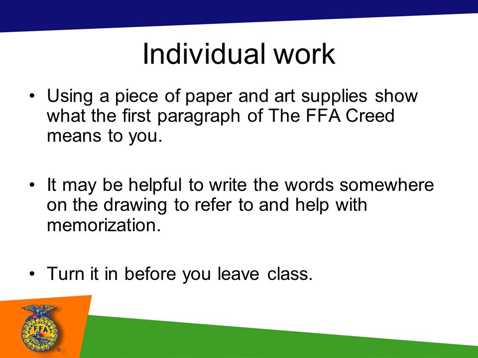 Individual work Using a piece of paper and art supplies show what the first paragraph of The FFA Creed means to you.