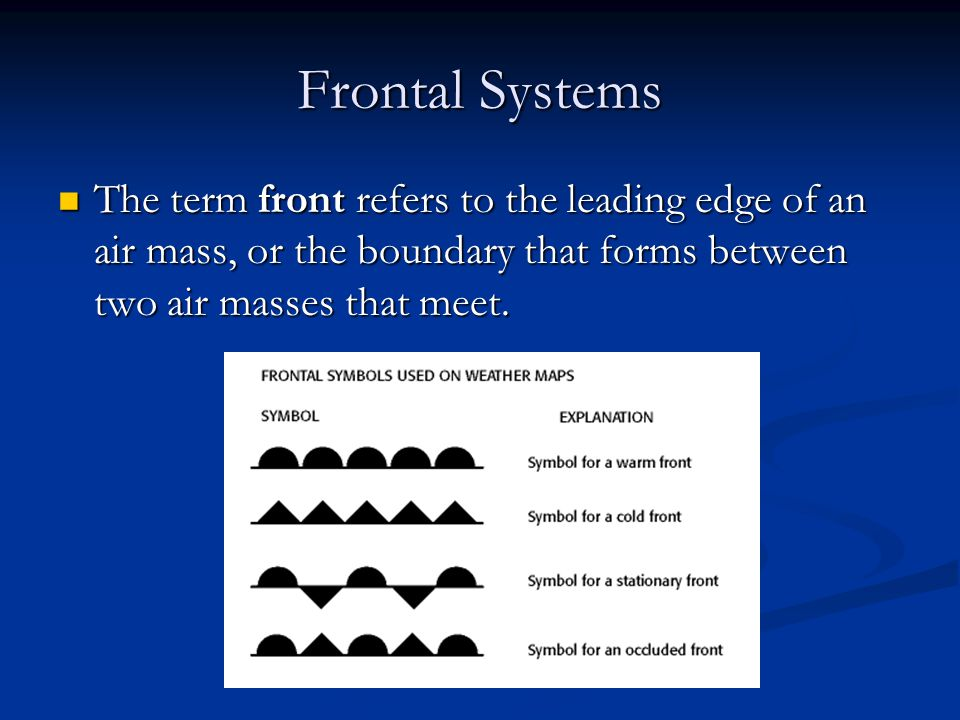Frontal Systems The term front refers to the leading edge of an air mass, or the boundary that forms between two air masses that meet.