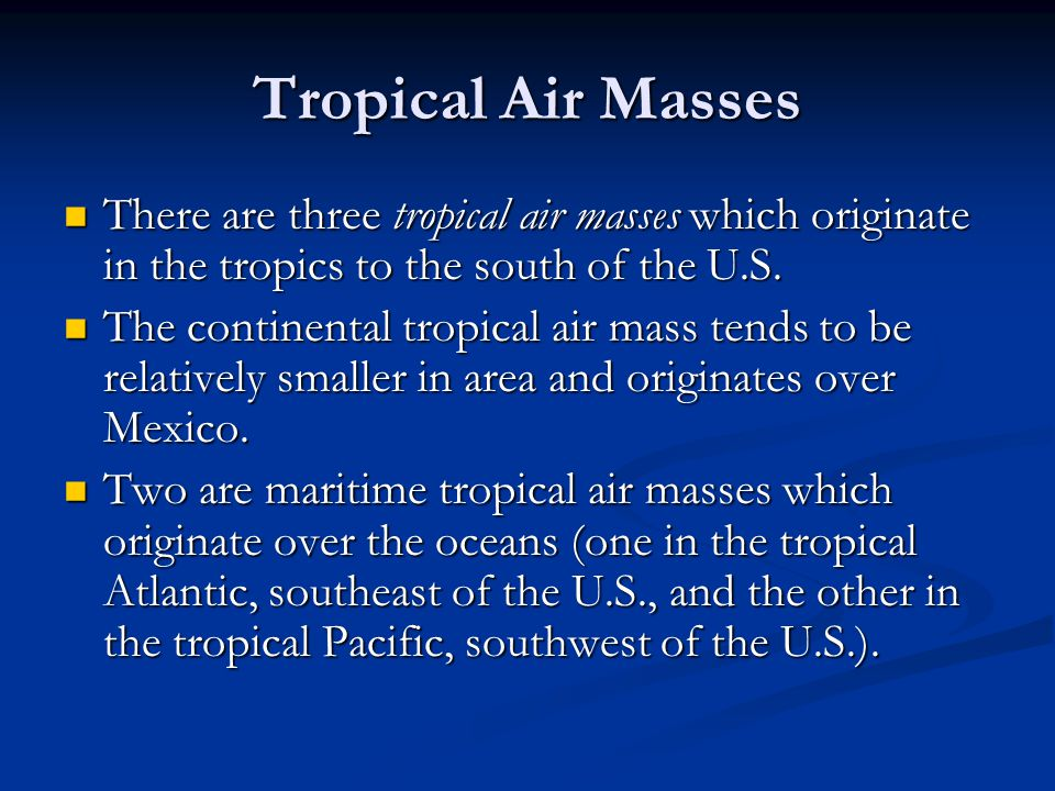 Tropical Air Masses There are three tropical air masses which originate in the tropics to the south of the U.S.