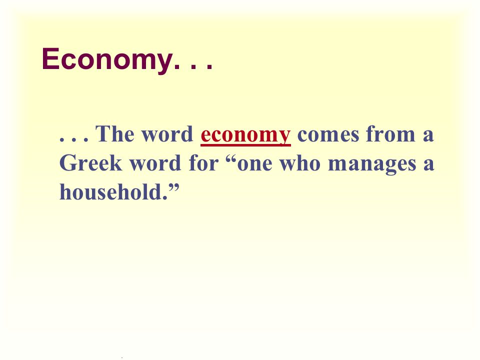 Economy The word economy comes from a Greek word for one who manages a household.