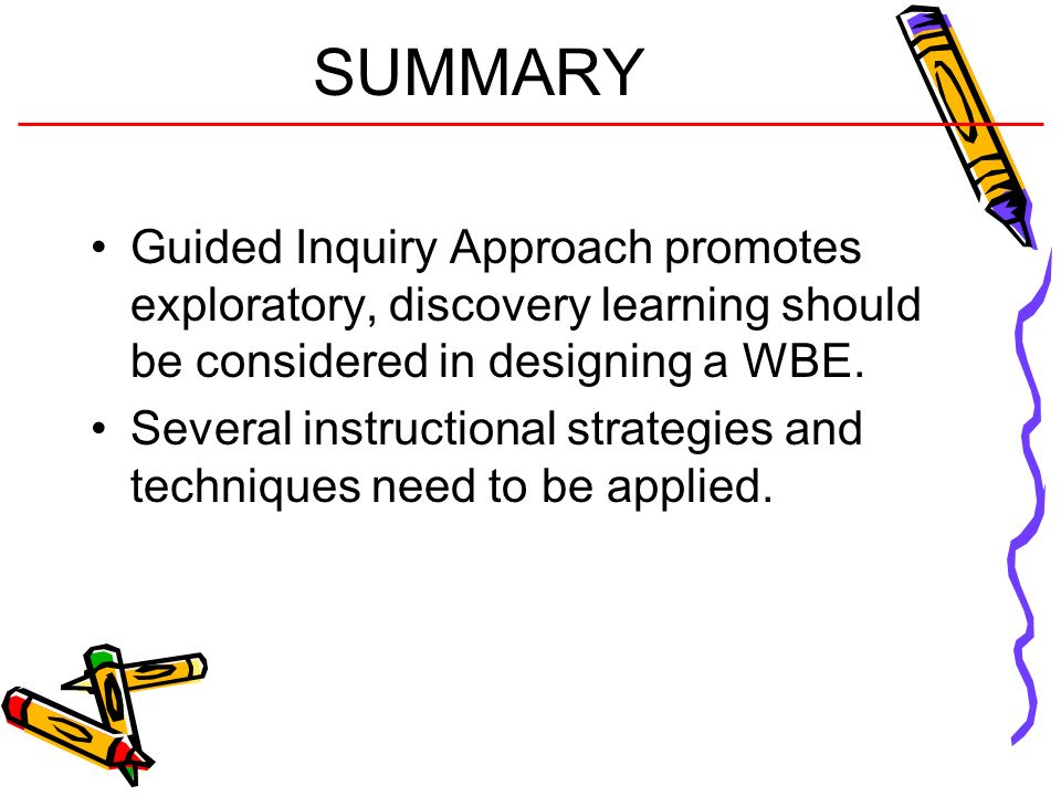 SUMMARY Guided Inquiry Approach promotes exploratory, discovery learning should be considered in designing a WBE.
