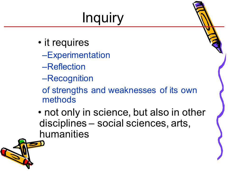 Inquiry it requires. Experimentation. Reflection. Recognition. of strengths and weaknesses of its own methods.