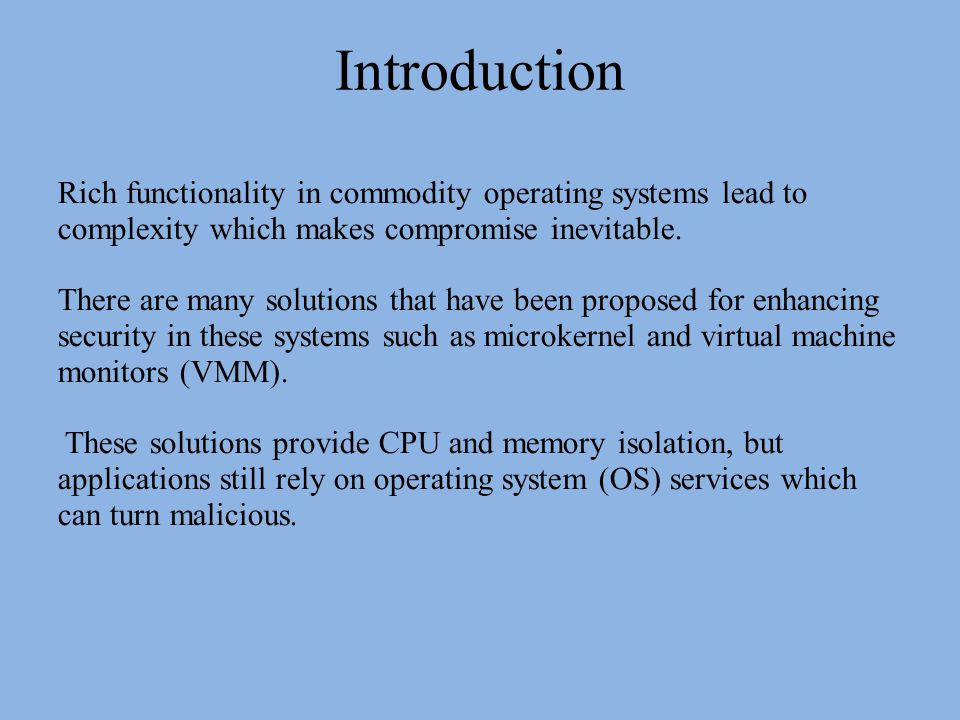 Introduction Rich functionality in commodity operating systems lead to complexity which makes compromise inevitable.