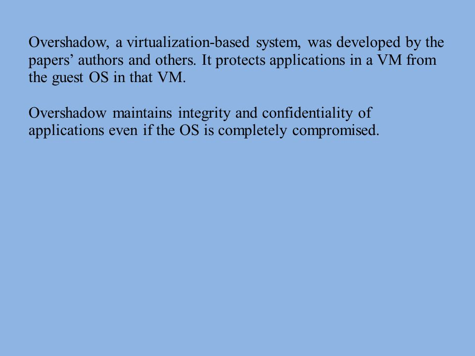 Overshadow, a virtualization-based system, was developed by the papers' authors and others. It protects applications in a VM from the guest OS in that VM.