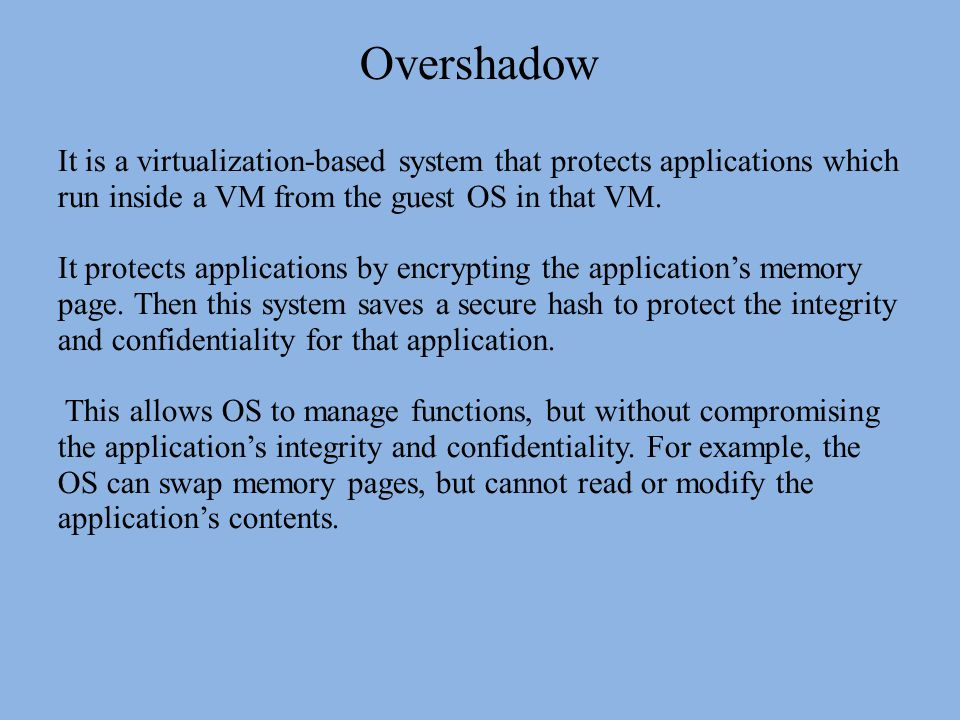 Overshadow It is a virtualization-based system that protects applications which run inside a VM from the guest OS in that VM.