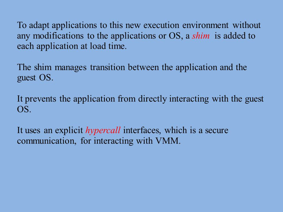 To adapt applications to this new execution environment without any modifications to the applications or OS, a shim is added to each application at load time.