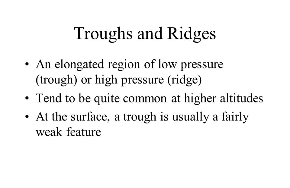 Troughs and Ridges An elongated region of low pressure (trough) or high pressure (ridge) Tend to be quite common at higher altitudes.