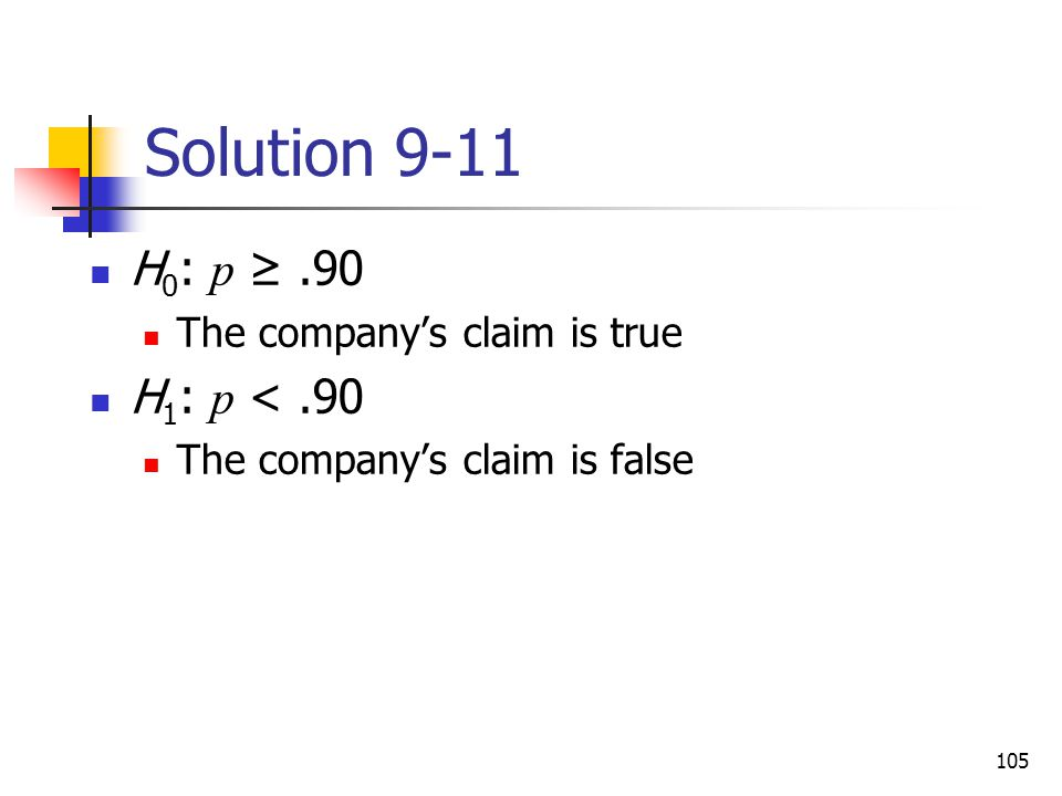 Solution 9-11 H0: p ≥ .90 H1: p < .90 The company's claim is true