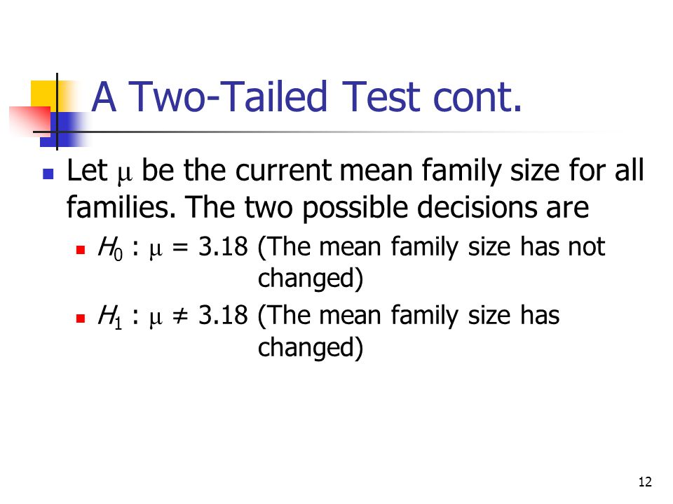 A Two-Tailed Test cont. Let μ be the current mean family size for all families. The two possible decisions are.