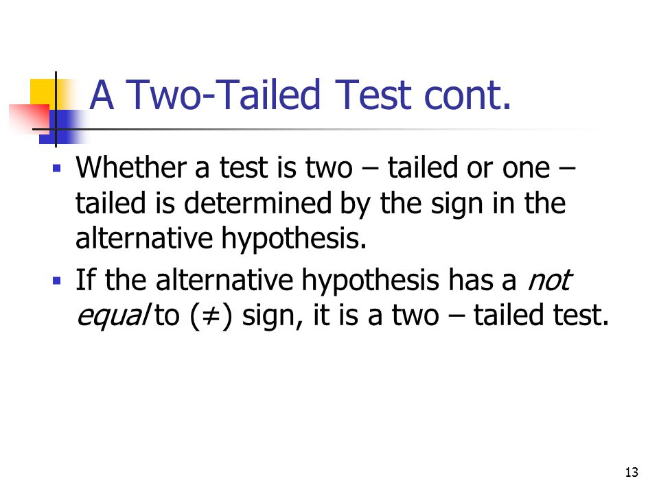 A Two-Tailed Test cont. Whether a test is two – tailed or one – tailed is determined by the sign in the alternative hypothesis.