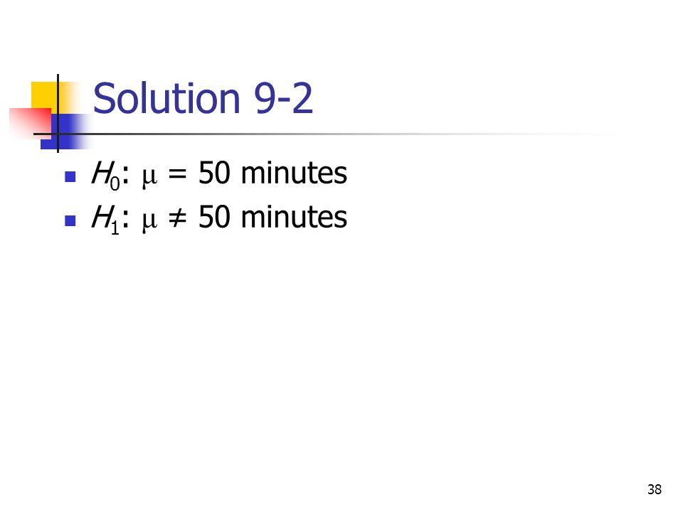 Solution 9-2 H0: μ = 50 minutes H1: μ ≠ 50 minutes