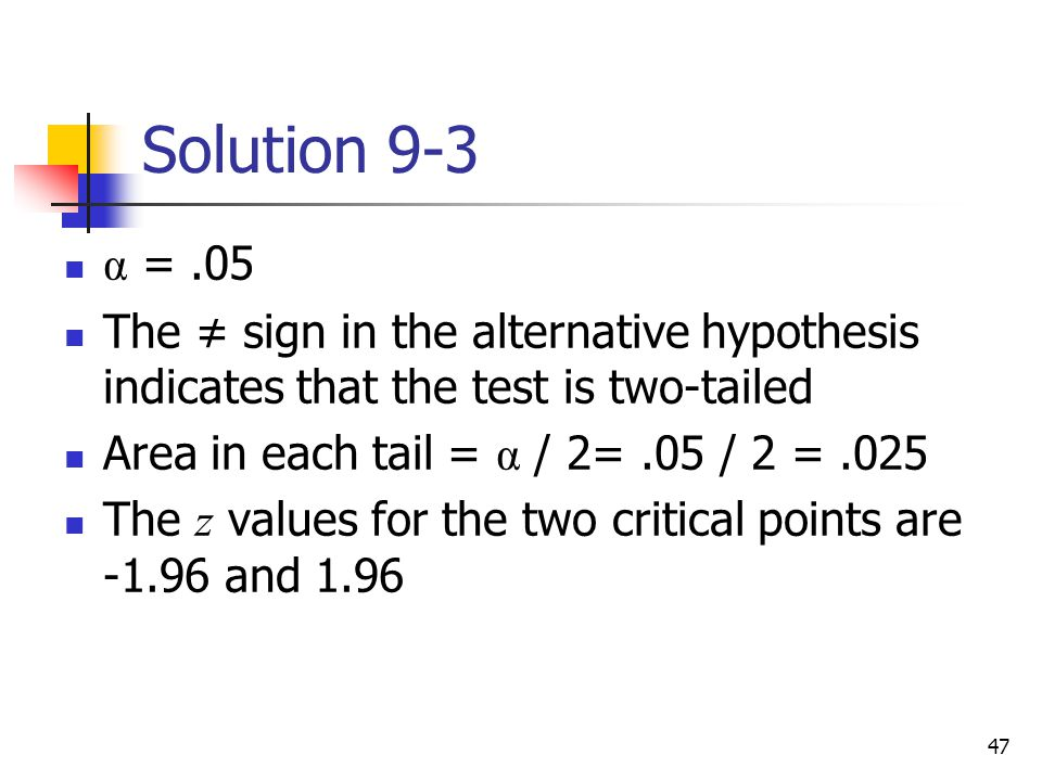 Solution 9-3 α = .05. The ≠ sign in the alternative hypothesis indicates that the test is two-tailed.