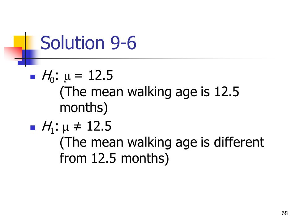 Solution 9-6 H0: μ = 12.5 (The mean walking age is 12.5 months)