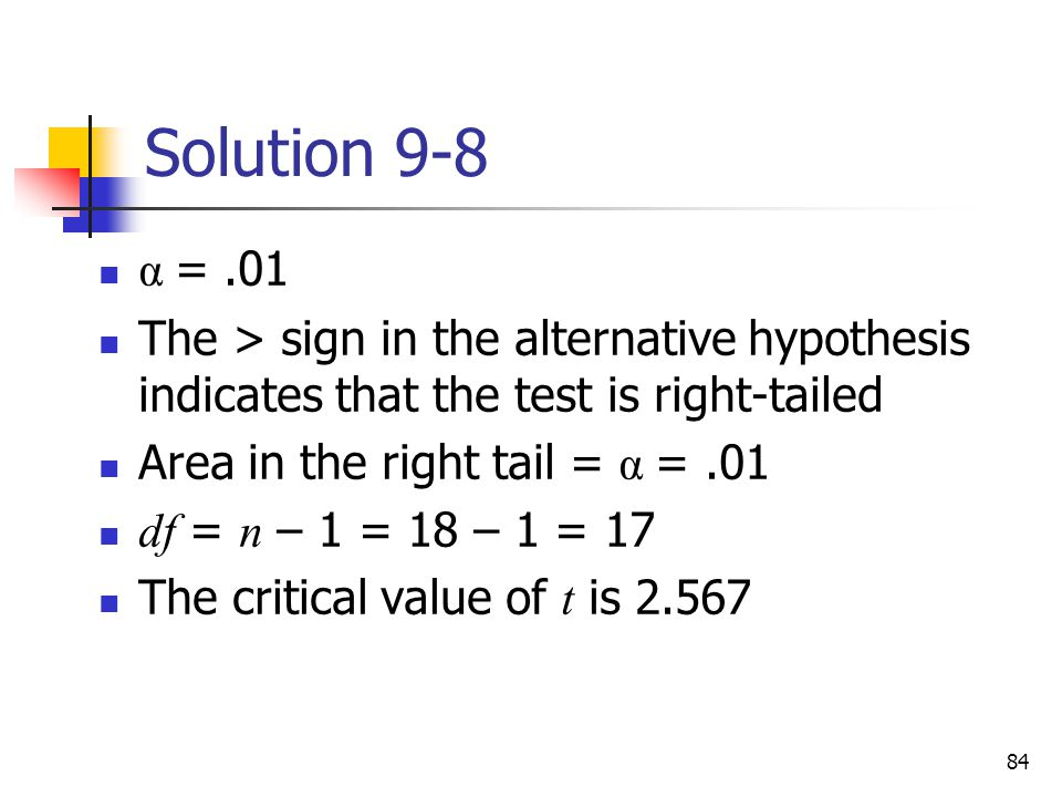 Solution 9-8 α = .01. The > sign in the alternative hypothesis indicates that the test is right-tailed.