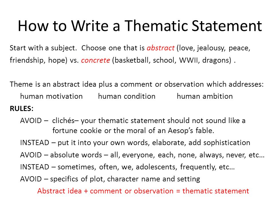 writing a theme statement Theme is the big concept of your story: love, honor, justice, betrayal, loyalty, family, courage, duty a thematic statement refines the broad idea to address your story question in doing so, the thematic statement guides your characters in every choice they make and helps you, the writer, by providing a.
