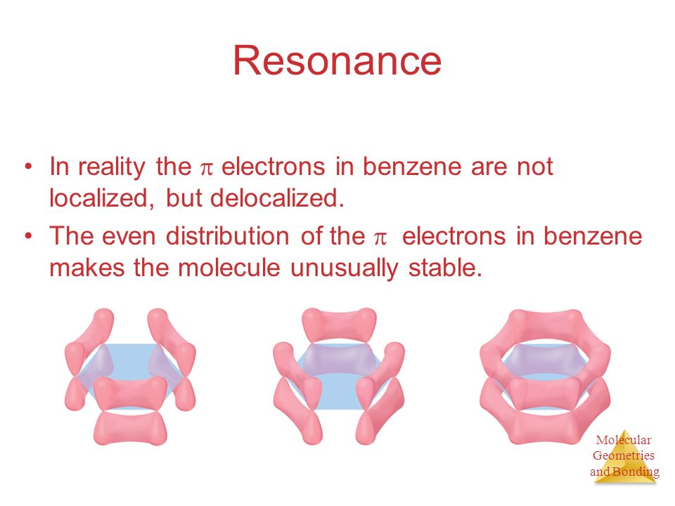 Resonance In reality the  electrons in benzene are not localized, but delocalized.