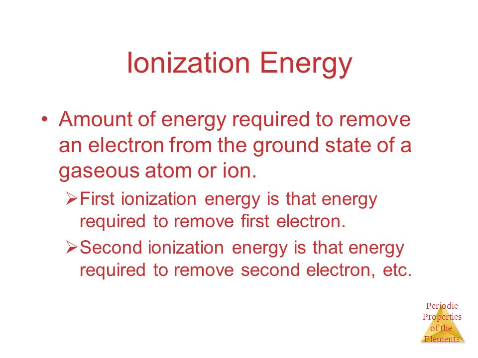 Ionization Energy Amount of energy required to remove an electron from the ground state of a gaseous atom or ion.
