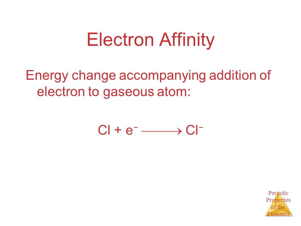 Electron Affinity Energy change accompanying addition of electron to gaseous atom: Cl + e−  Cl−