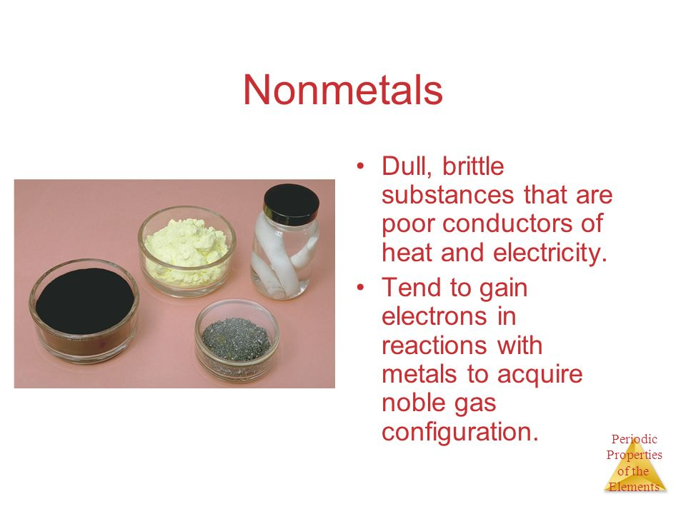 Nonmetals Dull, brittle substances that are poor conductors of heat and electricity.