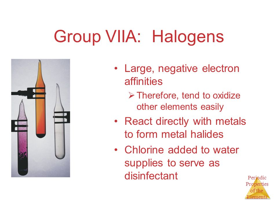 Group VIIA: Halogens Large, negative electron affinities