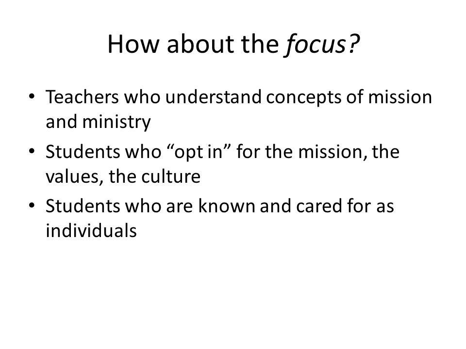 How about the focus Teachers who understand concepts of mission and ministry. Students who opt in for the mission, the values, the culture.
