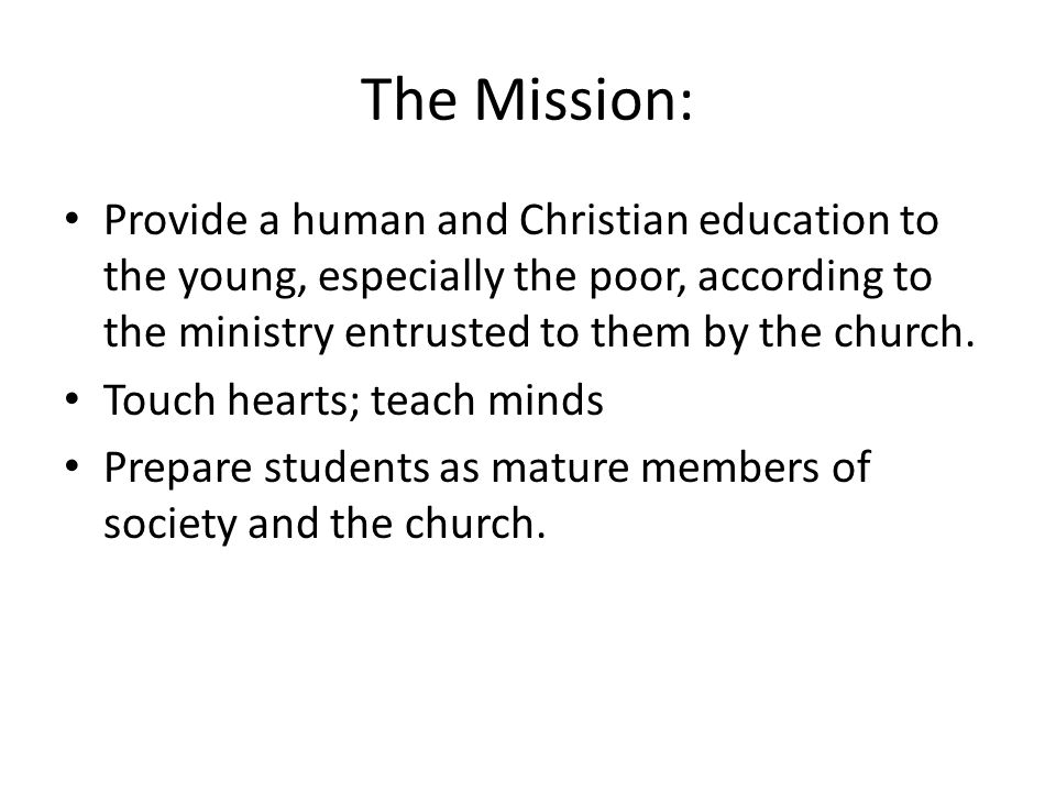 The Mission: Provide a human and Christian education to the young, especially the poor, according to the ministry entrusted to them by the church.