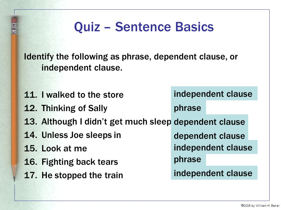 Quiz – Sentence Basics Identify the following as phrase, dependent clause, or independent clause. 11. I walked to the store.