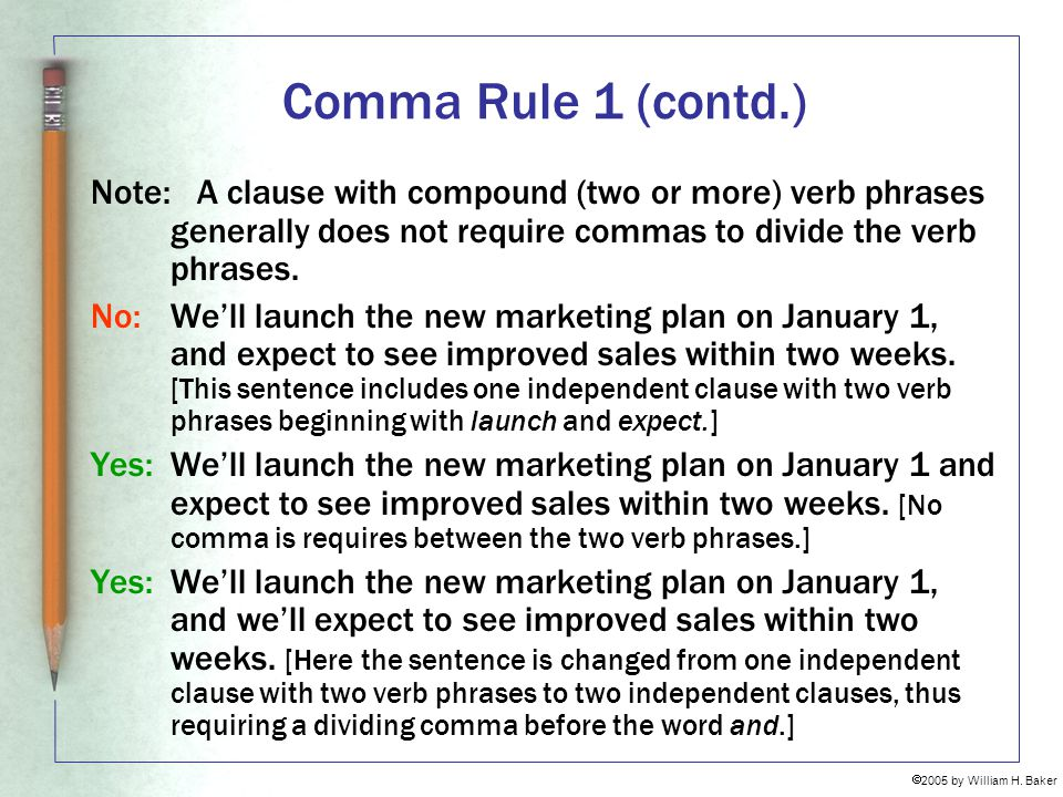 Comma Rule 1 (contd.) Note: A clause with compound (two or more) verb phrases generally does not require commas to divide the verb phrases.