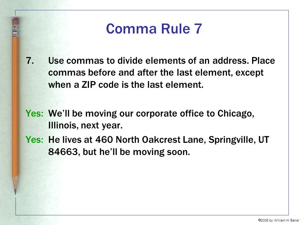Comma Rule 7 Use commas to divide elements of an address. Place commas before and after the last element, except when a ZIP code is the last element.