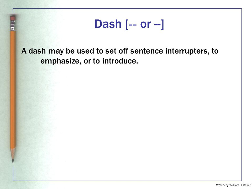 Dash [-- or --] A dash may be used to set off sentence interrupters, to emphasize, or to introduce.