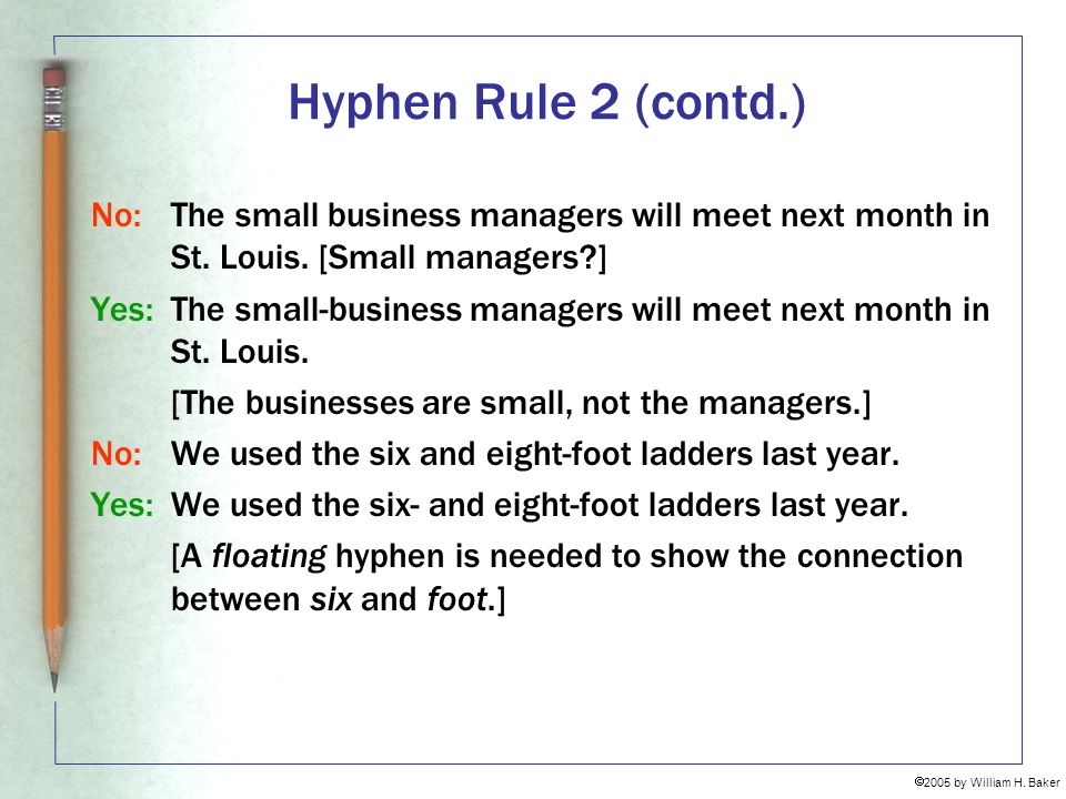 Hyphen Rule 2 (contd.) No: The small business managers will meet next month in St. Louis. [Small managers ]