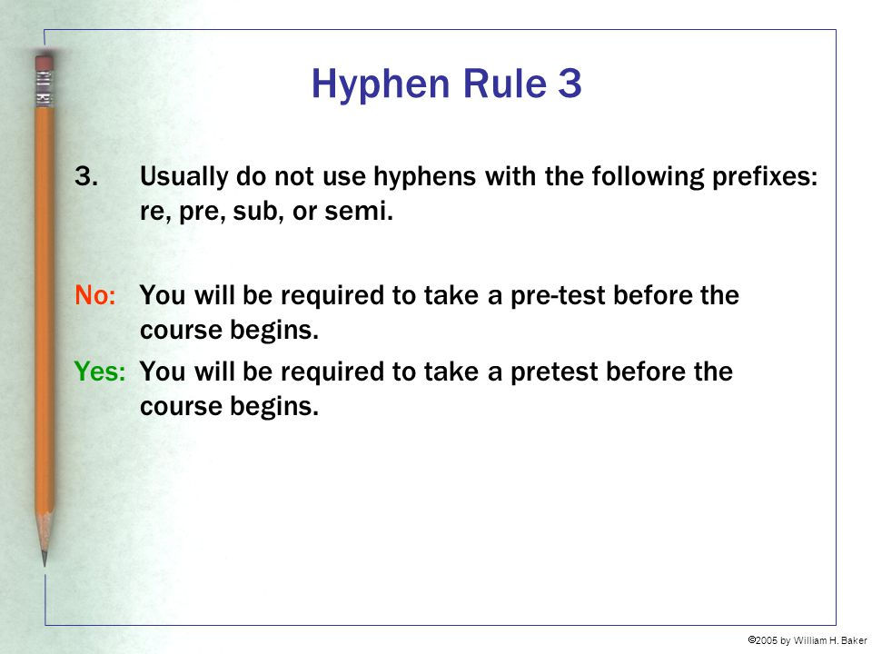 Hyphen Rule 3 Usually do not use hyphens with the following prefixes: re, pre, sub, or semi.