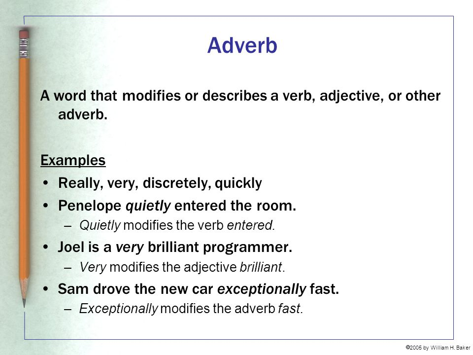 Adverb A word that modifies or describes a verb, adjective, or other adverb. Examples. Really, very, discretely, quickly.