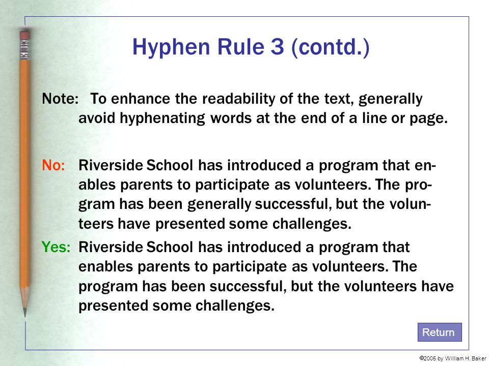 Hyphen Rule 3 (contd.) Note: To enhance the readability of the text, generally avoid hyphenating words at the end of a line or page.