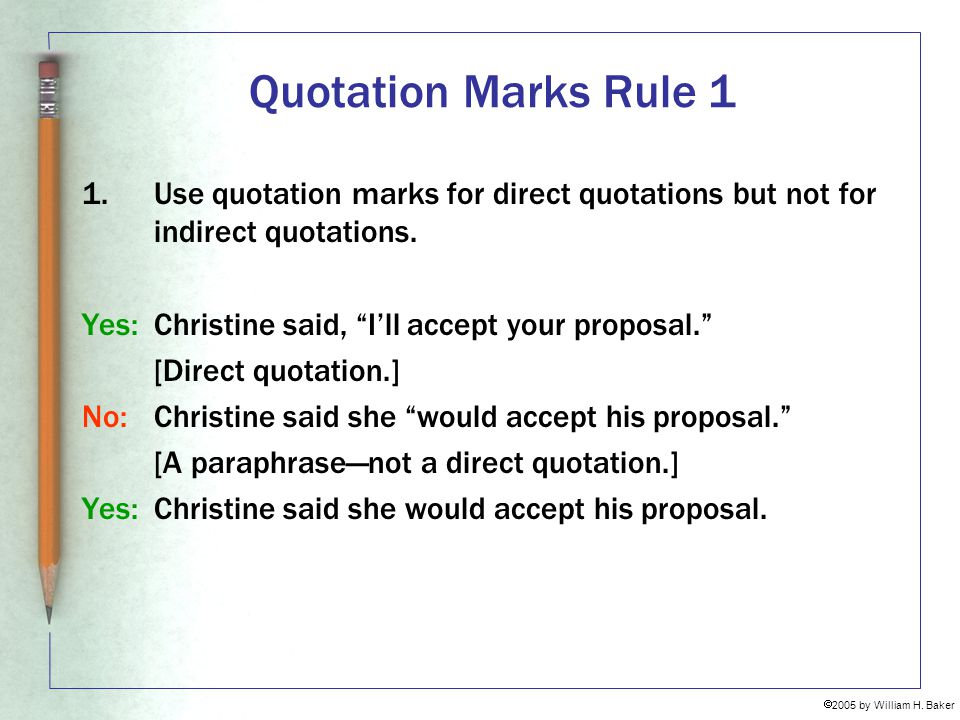 Quotation Marks Rule 1 Use quotation marks for direct quotations but not for indirect quotations. Yes: Christine said, I'll accept your proposal.