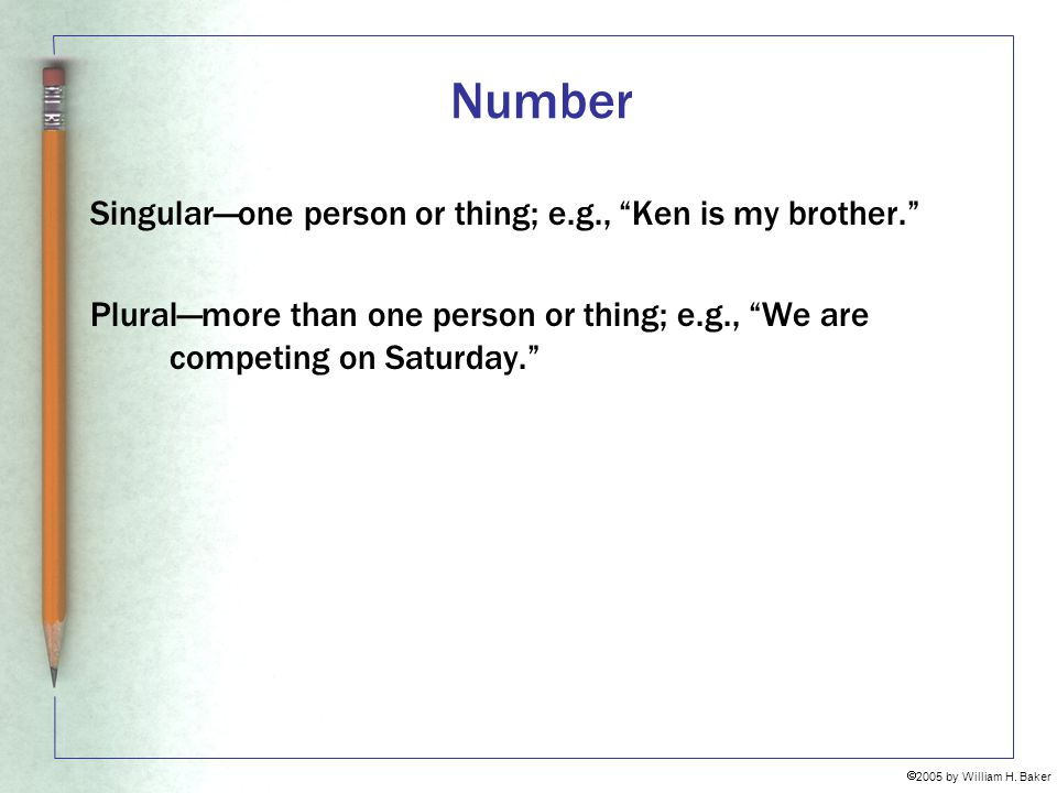 Number Singular—one person or thing; e.g., Ken is my brother.