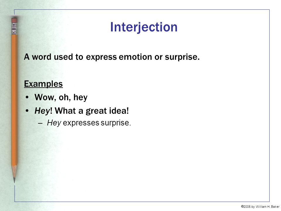 Interjection A word used to express emotion or surprise. Examples
