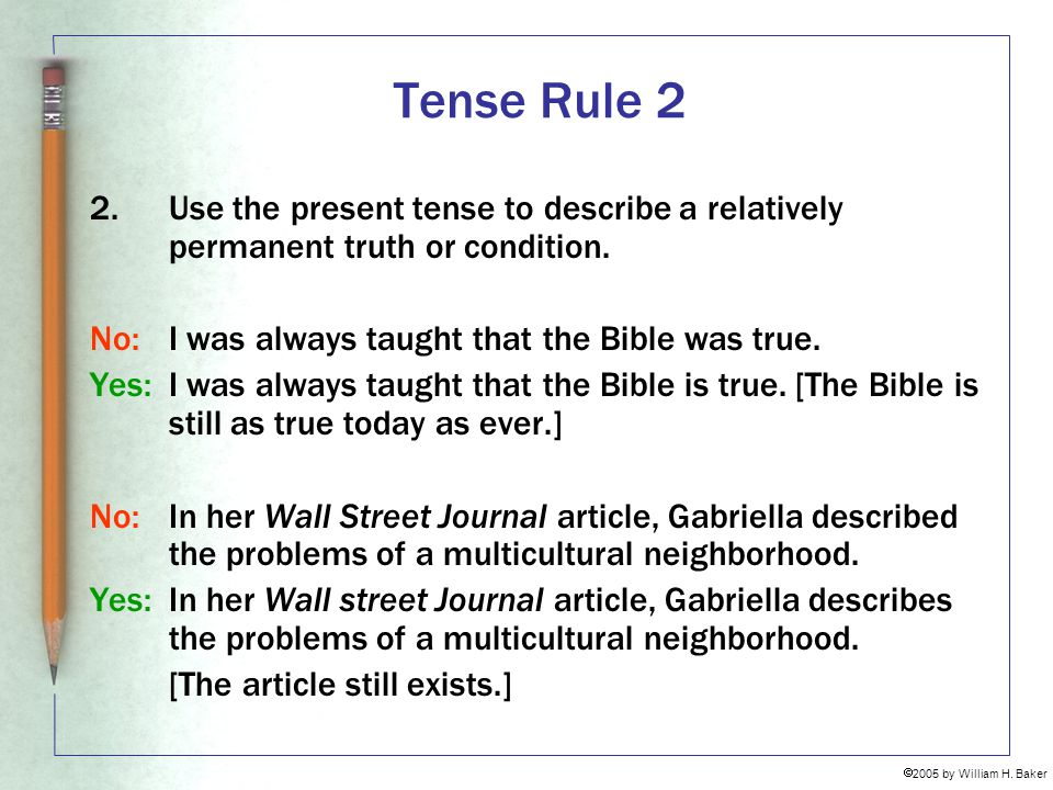Tense Rule 2 Use the present tense to describe a relatively permanent truth or condition. No: I was always taught that the Bible was true.