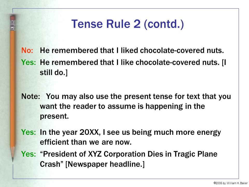 Tense Rule 2 (contd.) No: He remembered that I liked chocolate-covered nuts. Yes: He remembered that I like chocolate-covered nuts. [I still do.]