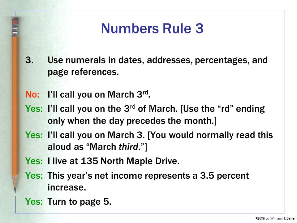 Numbers Rule 3 Use numerals in dates, addresses, percentages, and page references. No: I'll call you on March 3rd.