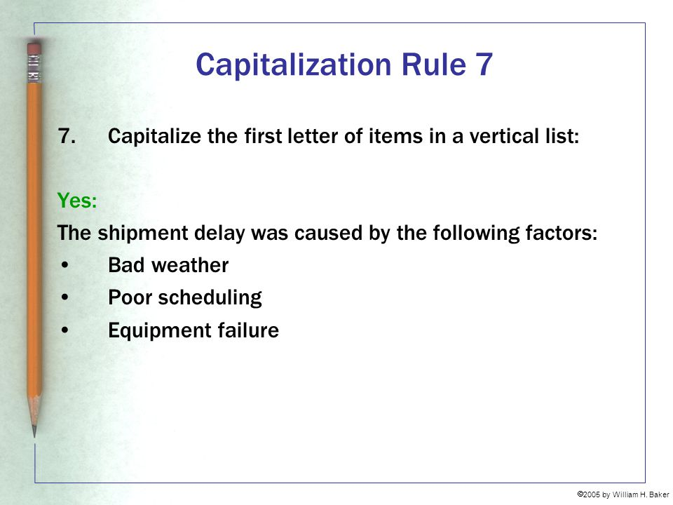 Capitalization Rule 7 Capitalize the first letter of items in a vertical list: Yes: The shipment delay was caused by the following factors: