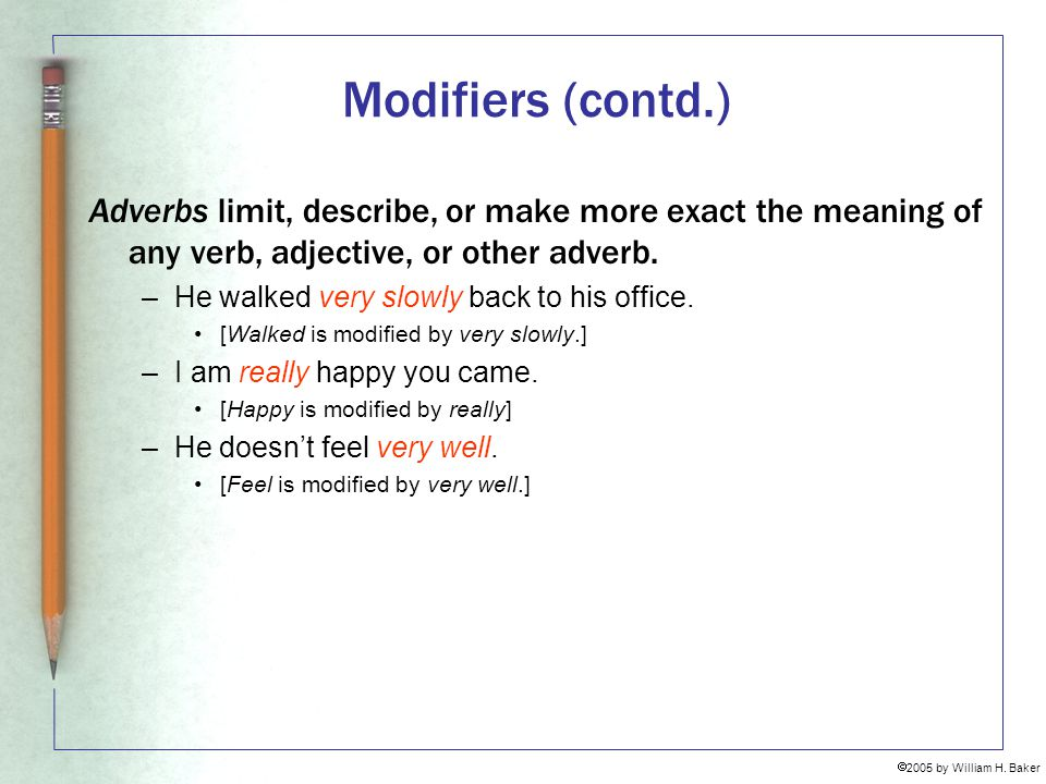 Modifiers (contd.) Adverbs limit, describe, or make more exact the meaning of any verb, adjective, or other adverb.