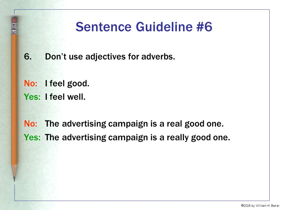 Sentence Guideline #6 6. Don't use adjectives for adverbs.