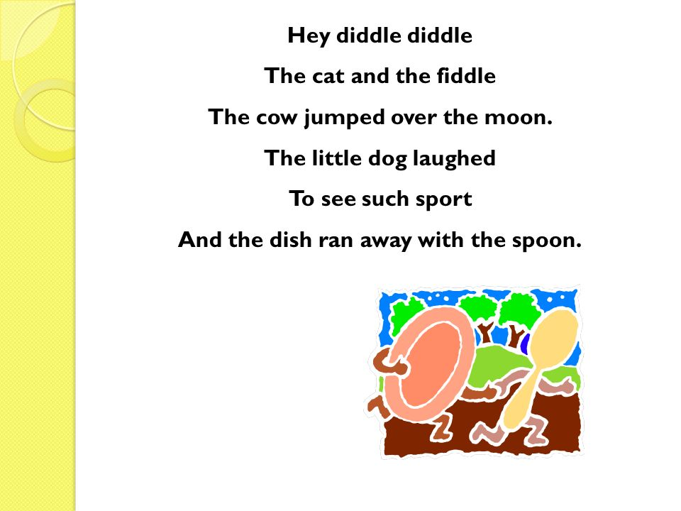 The cow jumped over the moon. And the dish ran away with the spoon.