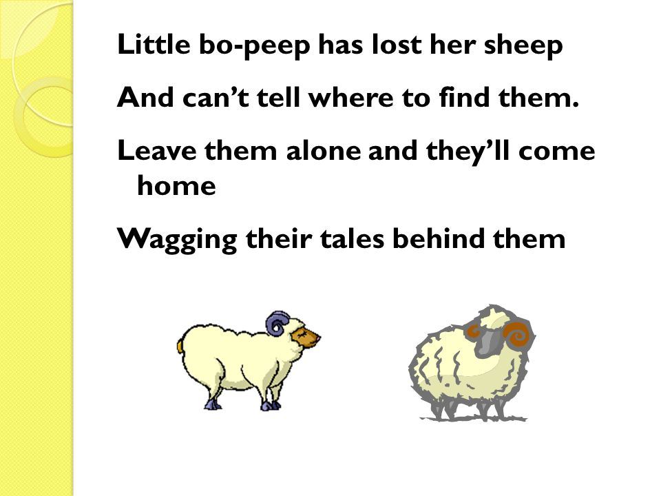Little bo-peep has lost her sheep And can't tell where to find them