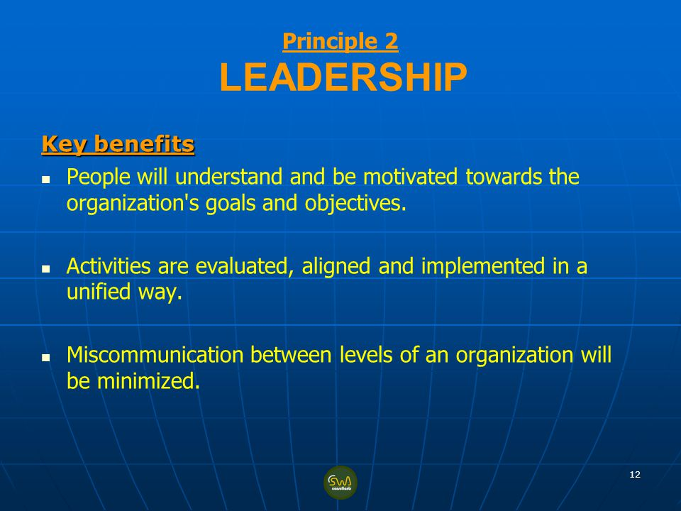 Principle 2 LEADERSHIP Key benefits. People will understand and be motivated towards the organization s goals and objectives.
