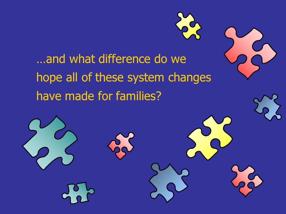 …and what difference do we hope all of these system changes have made for families