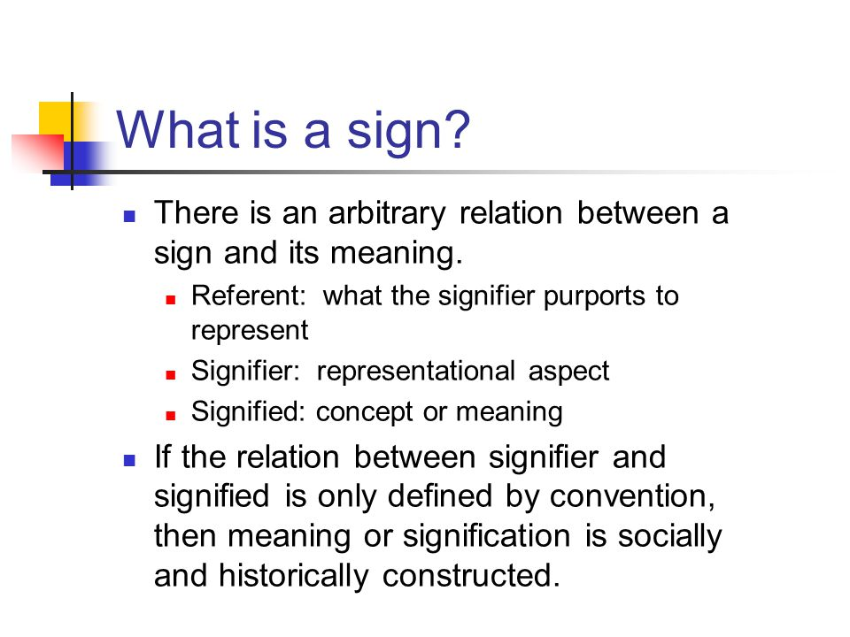What is a sign There is an arbitrary relation between a sign and its meaning. Referent: what the signifier purports to represent.